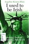 I Used to be Irish: Leaving Ireland, Becoming American by Angeline Kearns Blain