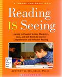 Reading is Seeing: Learning to Visualize Scenes, Characters, Ideas, and Text Worlds to Improve Comprehension and Reflective Reading by Jeffrey D. Wilhelm