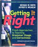 Getting it Right: Fresh Approaches to Teaching Grammar, Usage, and Correctness by Michael W. Smith and Jeffrey D. Wilhelm
