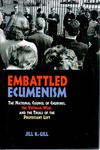 Embattled Ecumenism: The National Council of Churches, the Vietnam War, and the Trials of the Protestant Left by Jill K. Gill