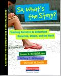 So, What's the Story?: Teaching Narrative to Understand Ourselves, Others, and the World by James E. Fredricksen, Jeffrey D. Wilhelm, and Michael W. Smith