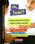 Oh, Yeah?!: Putting Argument to Work Both in School and Out by Michael W. Smith, Jeffrey D. Wilhelm, and James E. Fredricksen
