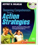 Deepening Comprehension with Action Strategies: Role Plays, Text-Structure Tableaux, Talking Statues, and Other Enactment Techniques that Engage Students with Text by Jeffrey D. Wilhelm