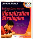 Enriching Comprehension with Visualization Strategies: Text Elements and Ideas to Build Comprehension, Encourage Reflective Reading, and Represent Understanding by Jeffrey D. Wilhelm