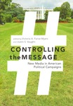 Controlling the Message: New Media in American Political Campaigns by Victoria A. Farrar-Myers and Justin S. Vaughn