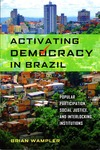 Activating Democracy in Brazil: Popular Participation, Social Justice, and Interlocking Institutions by Brian Wampler