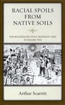 Racial Spoils from Native Soils: How Neoliberalism Steals Indigenous Lands in Highland Peru by Arthur Scarritt