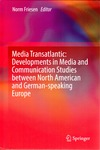 Media Transatlantic: Developments in Media and Communication Studies Between North American and German-Speaking Europe by Norm Friesen