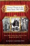 Pioneer Theatre in the Boise Basin: 1863-1899: Boise, Idaho Theatre from Gold Rush Days Through the Gilded Age by Charles E. Lauterbach