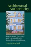 Architextual Authenticity: Constructing Literature and Literary Identity in the French Caribbean by Jason Herbeck