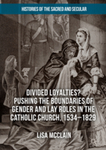 Divided Loyalties?: Pushing the Boundaries of Gender and Lay Roles in the Catholic Church, 1534-1829 by Lisa McClain