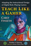 Teach Like a Gamer: Adapting the Instructional Design of Digital Role-Playing Games by Carly Finseth
